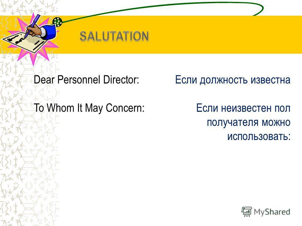 Dear Personnel Director: To Whom It May Concern: Если должность известна Если неизвестен пол получателя можно использовать: