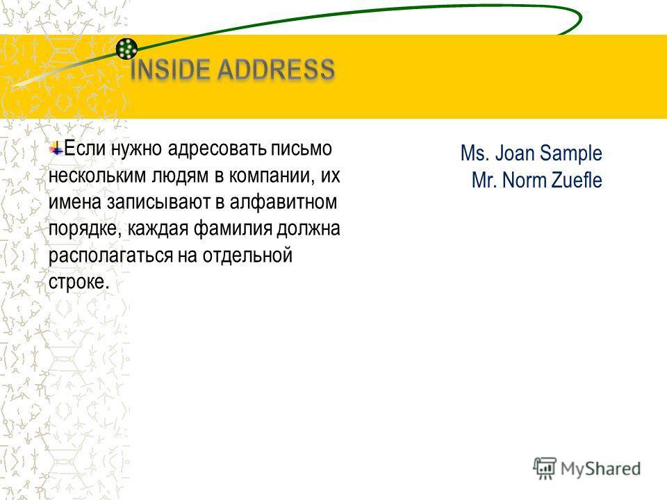 Если нужно адресовать письмо нескольким людям в компании, их имена записывают в алфавитном порядке, каждая фамилия должна располагаться на отдельной строке. Ms. Joan Sample Mr. Norm Zuefle