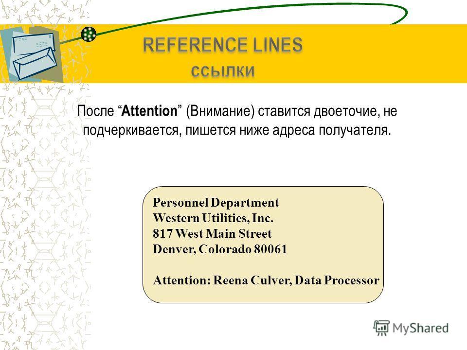 После Attention (Внимание) ставится двоеточие, не подчеркивается, пишется ниже адреса получателя. Personnel Department Western Utilities, Inc. 817 West Main Street Denver, Colorado 80061 Attention: Reena Culver, Data Processor