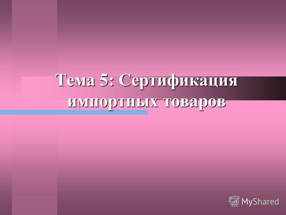 Тема 5: Сертификация импортных товаров