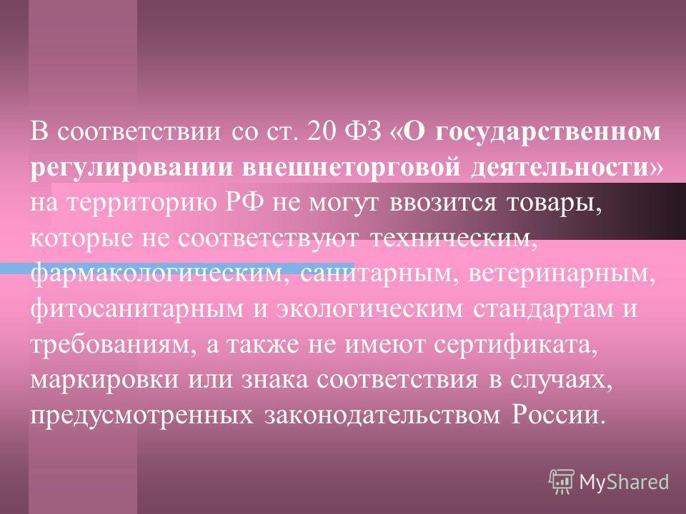 В соответствии со ст. 20 ФЗ «О государственном регулировании внешнеторговой деятельности» на территорию РФ не могут ввозится товары, которые не соответствуют техническим, фармакологическим, санитарным, ветеринарным, фитосанитарным и экологическим ста