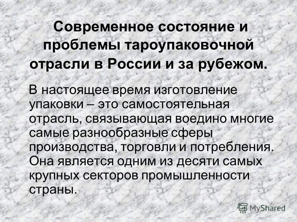 Современное состояние и проблемы тароупаковочной отрасли в России и за рубежом. В настоящее время изготовление упаковки – это самостоятельная отрасль, связывающая воедино многие самые разнообразные сферы производства, торговли и потребления. Она явля