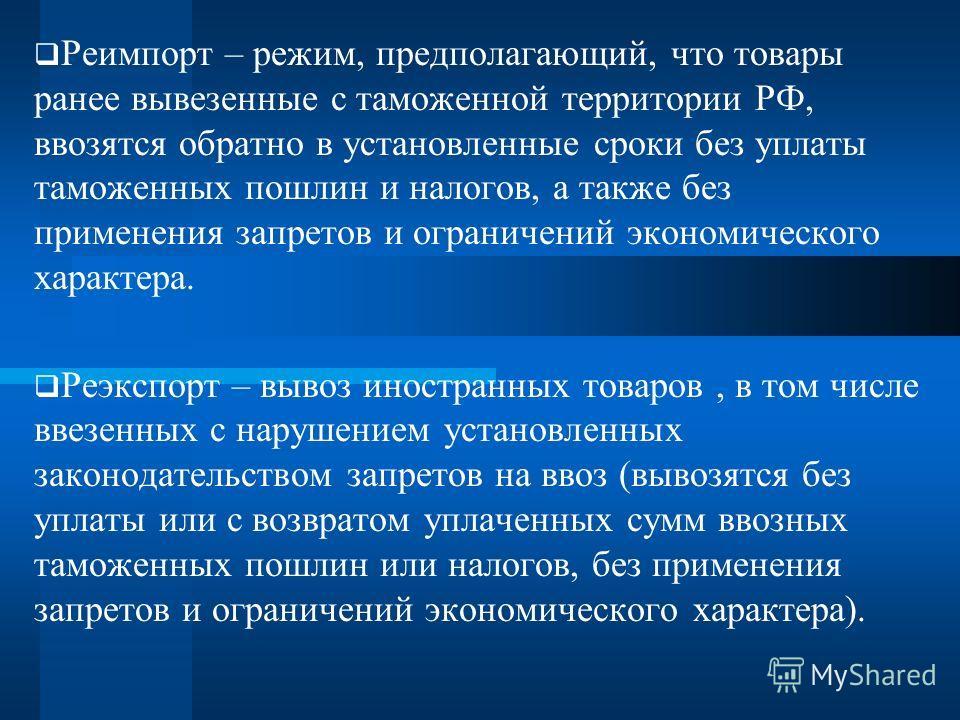 Реимпорт – режим, предполагающий, что товары ранее вывезенные с таможенной территории РФ, ввозятся обратно в установленные сроки без уплаты таможенных пошлин и налогов, а также без применения запретов и ограничений экономического характера. Реэкспорт