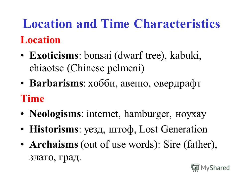 Location and Time Characteristics Location Exoticisms: bonsai (dwarf tree), kabuki, chiaotse (Chinese pelmeni) Barbarisms: хобби, авеню, овердрафт Time Neologisms: internet, hamburger, ноухау Historisms: уезд, штоф, Lost Generation Archaisms (out of