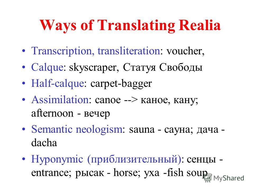 Ways of Translating Realia Transcription, transliteration: voucher, Calque: skyscraper, Статуя Свободы Half-calque: carpet-bagger Assimilation: canoe --> каное, кану; afternoon - вечер Semantic neologism: sauna - сауна; дача - dacha Hyponymic (прибли