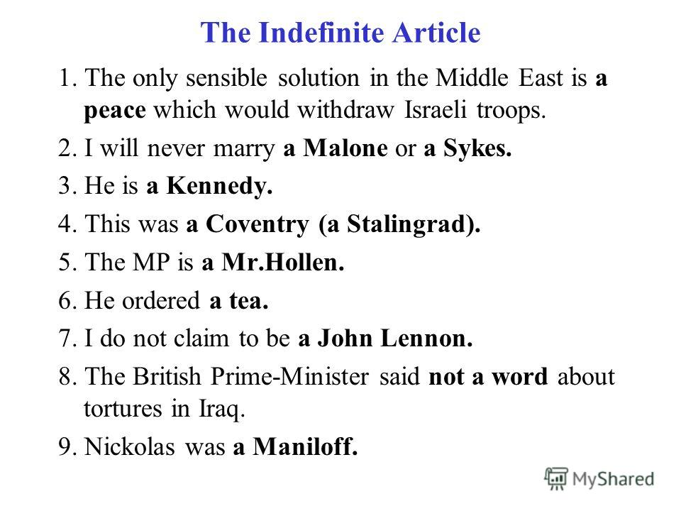 The Indefinite Article 1. The only sensible solution in the Middle East is a peace which would withdraw Israeli troops. 2. I will never marry a Malone or a Sykes. 3. He is a Kennedy. 4. This was a Coventry (a Stalingrad). 5. The MP is a Mr.Hollen. 6.