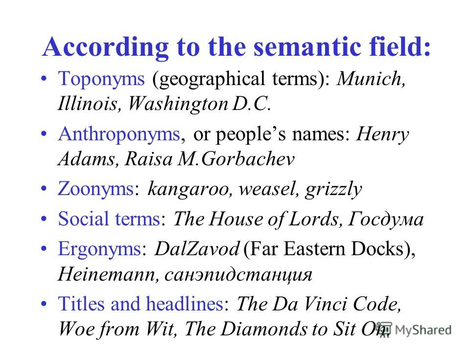 According to the semantic field: Toponyms (geographical terms): Munich, Illinois, Washington D.C. Anthroponyms, or peoples names: Henry Adams, Raisa M.Gorbachev Zoonyms: kangaroo, weasel, grizzly Social terms: The House of Lords, Госдума Ergonyms: Da