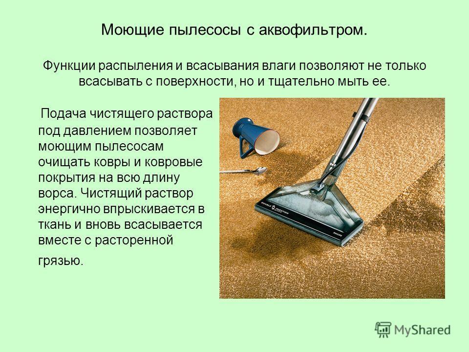 Моющие пылесосы с аквофильтром. Функции распыления и всасывания влаги позволяют не только всасывать с поверхности, но и тщательно мыть ее. Подача чистящего раствора под давлением позволяет моющим пылесосам очищать ковры и ковровые покрытия на всю дли