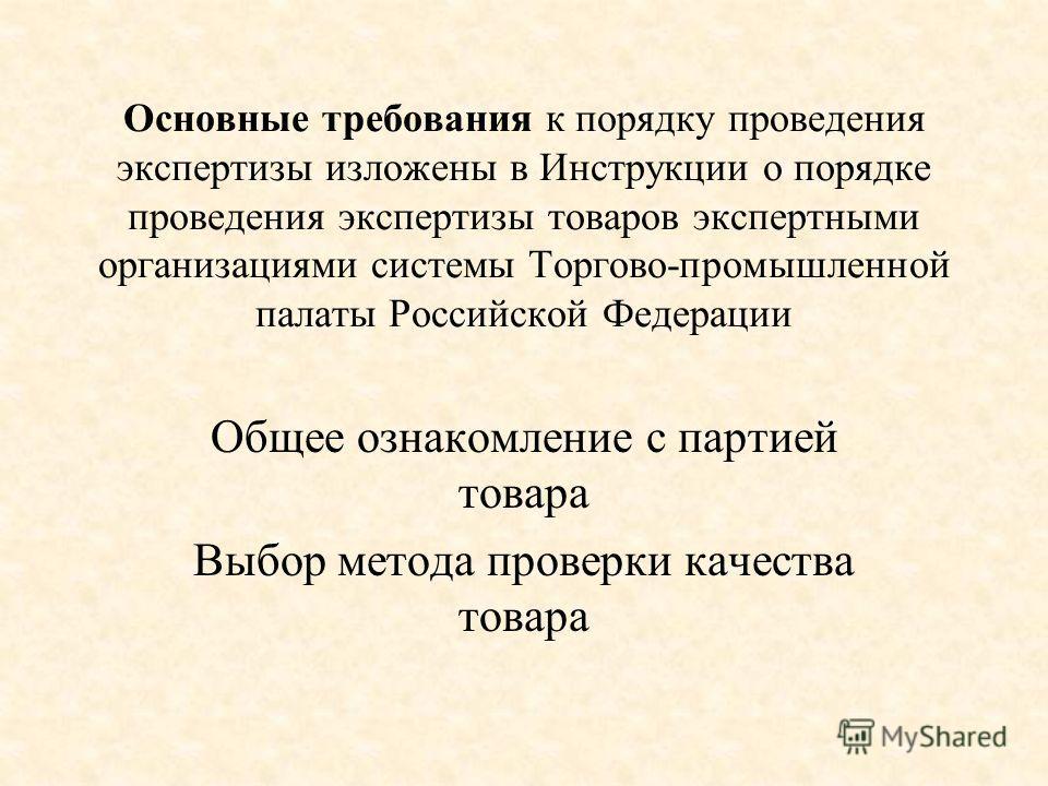 Основные требования к порядку проведения экспертизы изложены в Инструкции о порядке проведения экспертизы товаров экспертными организациями системы Торгово-промышленной палаты Российской Федерации Общее ознакомление с партией товара Выбор метода пров
