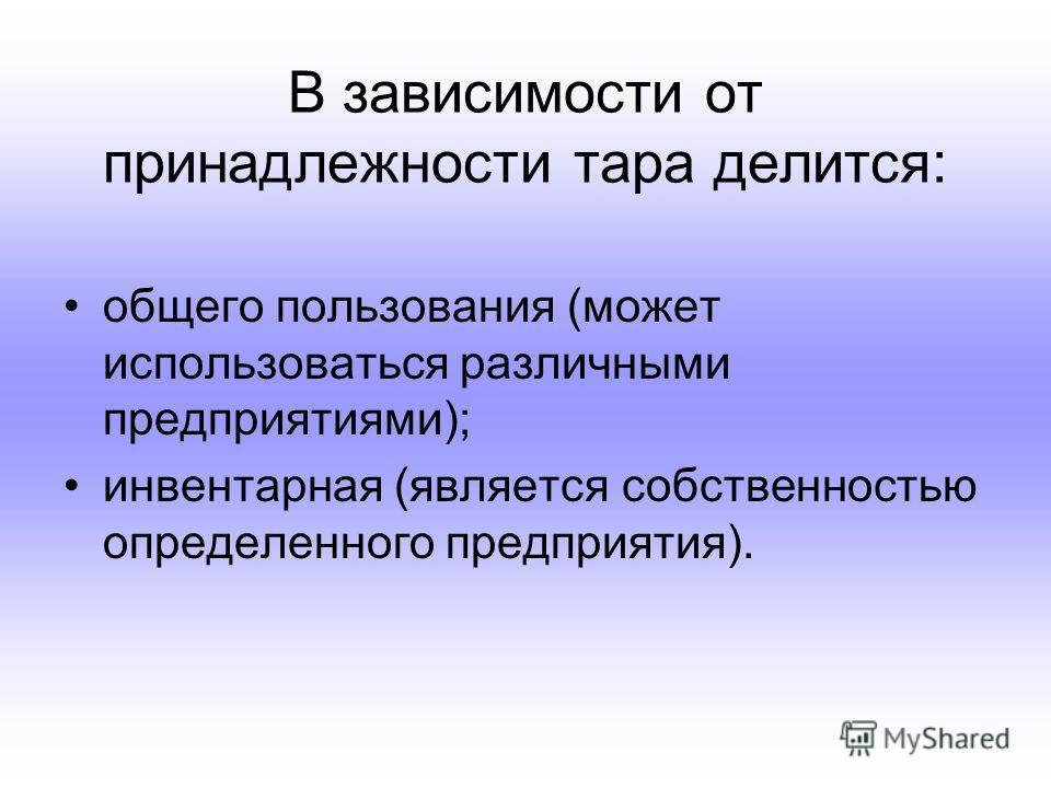 В зависимости от принадлежности тара делится: общего пользования (может использоваться различными предприятиями); инвентарная (является собственностью определенного предприятия).