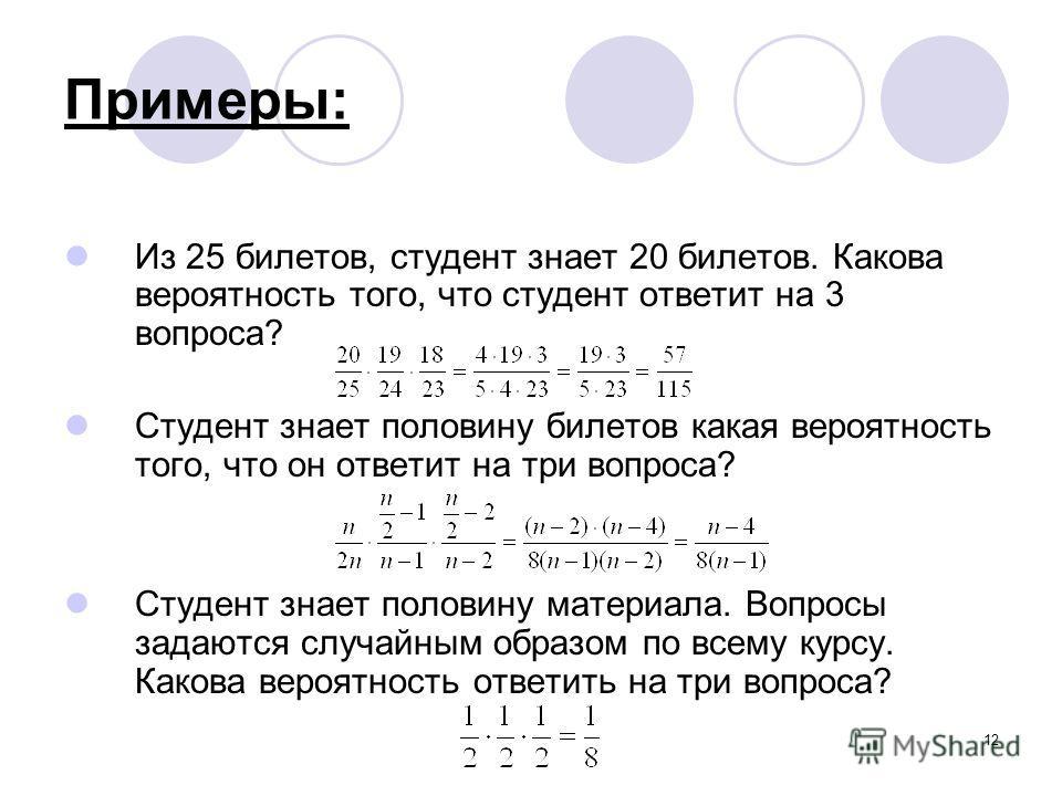 12 Примеры: Из 25 билетов, студент знает 20 билетов. Какова вероятность того, что студент ответит на 3 вопроса? Студент знает половину билетов какая вероятность того, что он ответит на три вопроса? Студент знает половину материала. Вопросы задаются с