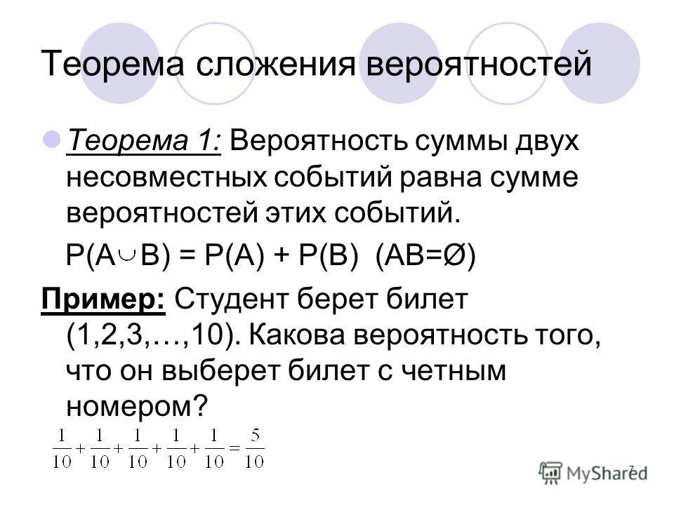 7 Теорема сложения вероятностей Теорема 1: Вероятность суммы двух несовместных событий равна сумме вероятностей этих событий. P(A B) = P(A) + P(B) (AB=Ø) Пример: Студент берет билет (1,2,3,…,10). Какова вероятность того, что он выберет билет с четным
