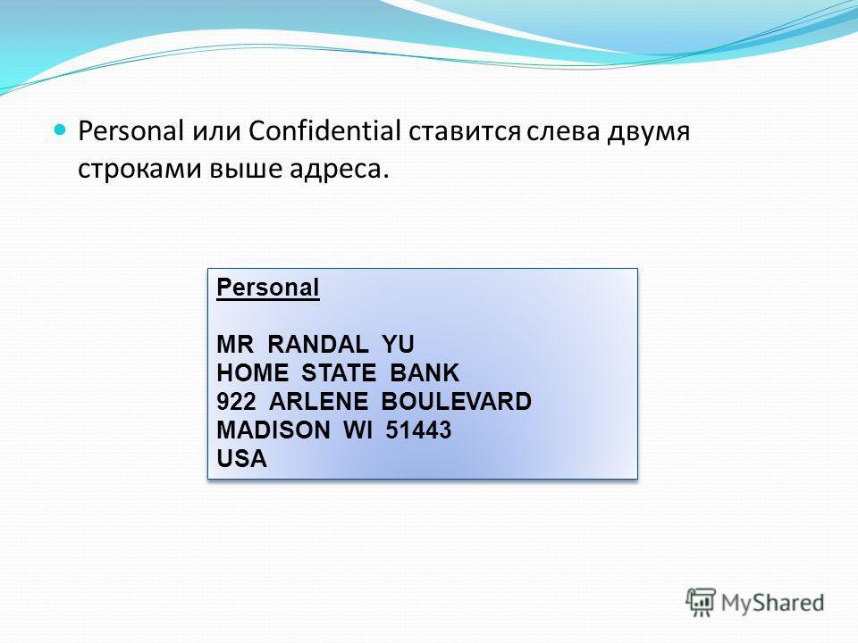Personal или Confidential ставится слева двумя строками выше адреса. Personal MR RANDAL YU HOME STATE BANK 922 ARLENE BOULEVARD MADISON WI 51443 USA Personal MR RANDAL YU HOME STATE BANK 922 ARLENE BOULEVARD MADISON WI 51443 USA