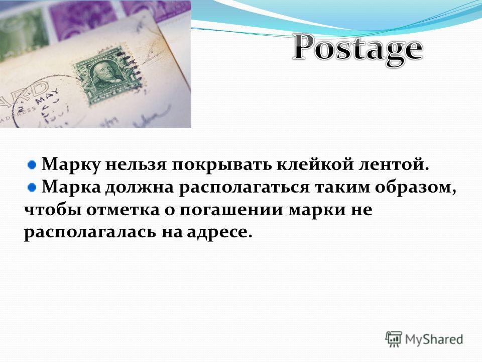 Марку нельзя покрывать клейкой лентой. Марка должна располагаться таким образом, чтобы отметка о погашении марки не располагалась на адресе.
