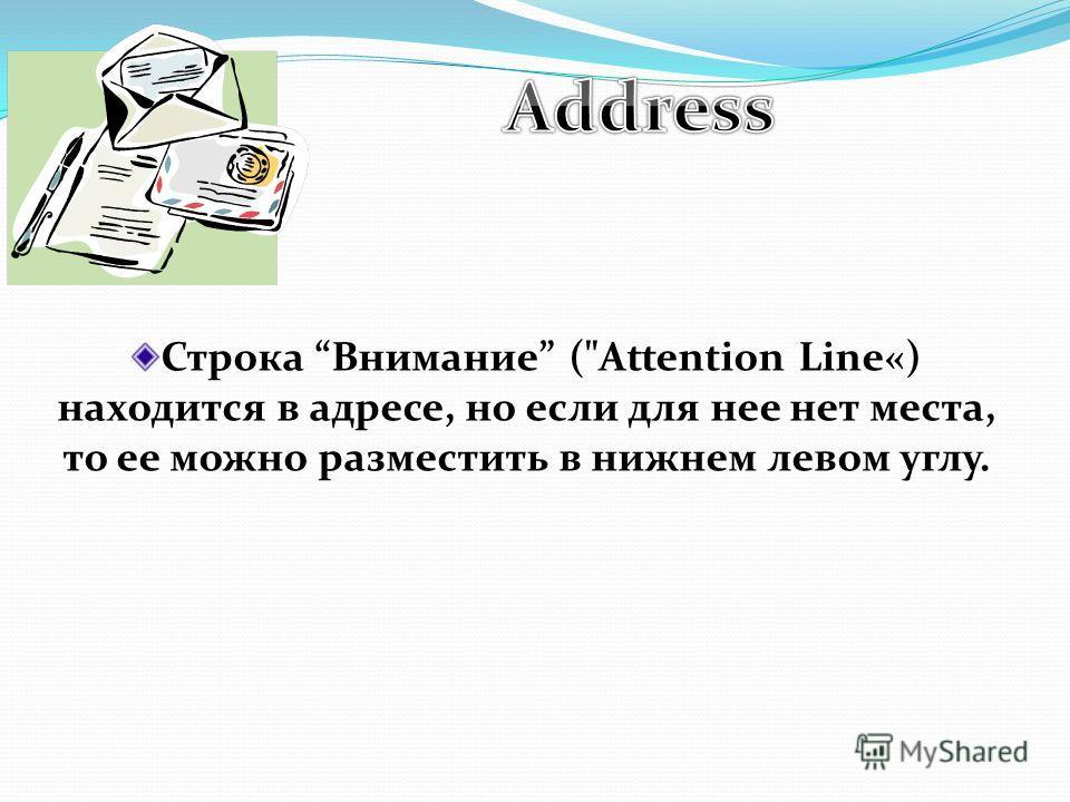 Строка Внимание (Attention Line«) находится в адресе, но если для нее нет места, то ее можно разместить в нижнем левом углу.