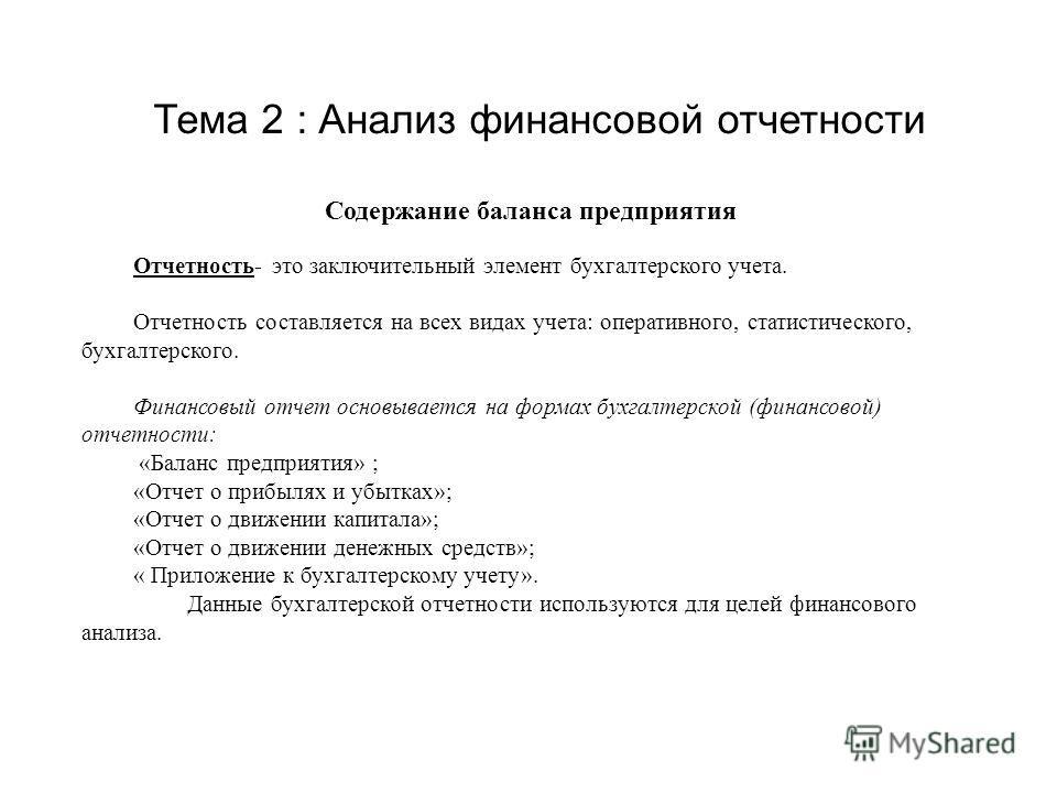Тема 2 : Анализ финансовой отчетности Содержание баланса предприятия Отчетность- это заключительный элемент бухгалтерского учета. Отчетность составляется на всех видах учета: оперативного, статистического, бухгалтерского. Финансовый отчет основываетс