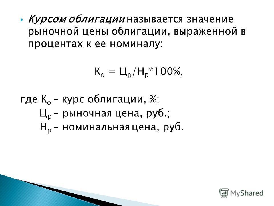 Курсом облигации называется значение рыночной цены облигации, выраженной в процентах к ее номиналу: К о = Ц р /Н р *100%, где К о – курс облигации, %; Ц р – рыночная цена, руб.; Н р – номинальная цена, руб.