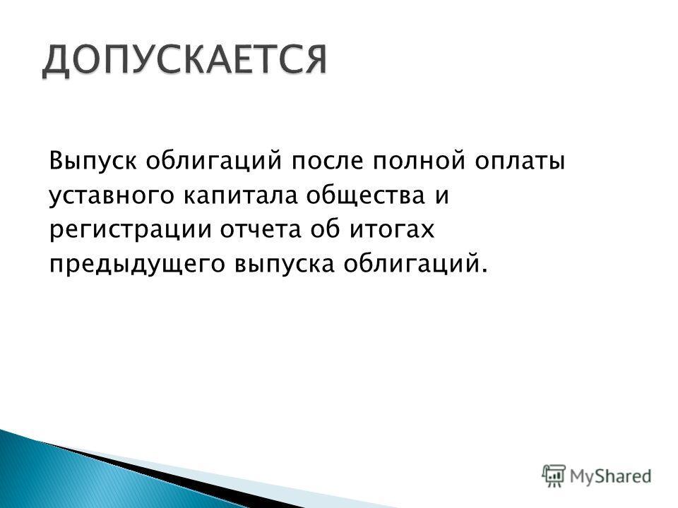 Выпуск облигаций после полной оплаты уставного капитала общества и регистрации отчета об итогах предыдущего выпуска облигаций.