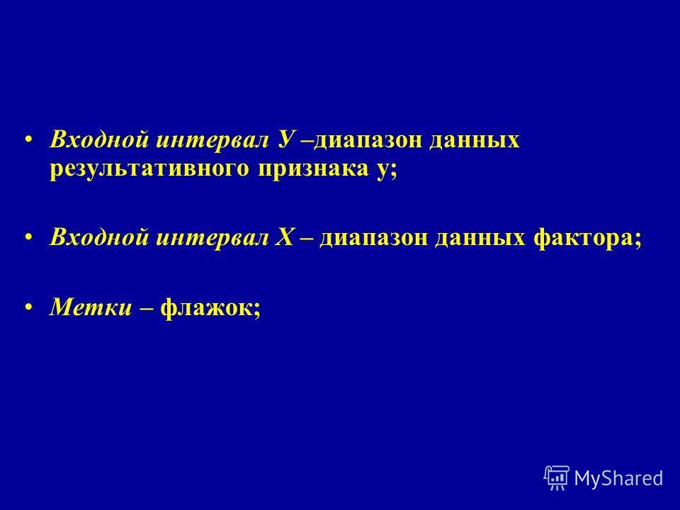 Входной интервал У –диапазон данных результативного признака у; Входной интервал Х – диапазон данных фактора; Метки – флажок;