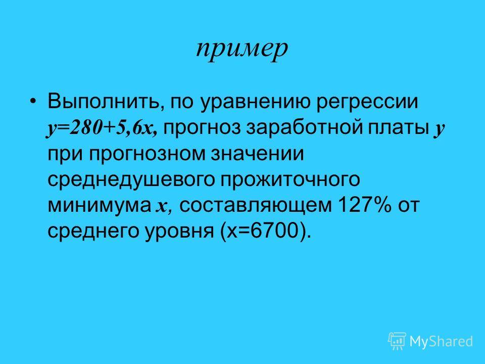 пример Выполнить, по уравнению регрессии y=280+5,6x, прогноз заработной платы y при прогнозном значении среднедушевого прожиточного минимума x, составляющем 127% от среднего уровня (x=6700).
