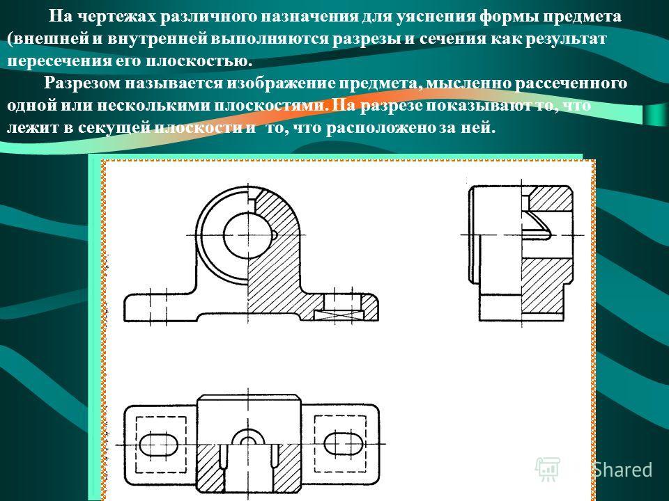 На чертежах различного назначения для уяснения формы предмета (внешней и внутренней выполняются разрезы и сечения как результат пересечения его плоскостью. Разрезом называется изображение предмета, мысленно рассеченного одной или несколькими плоскост