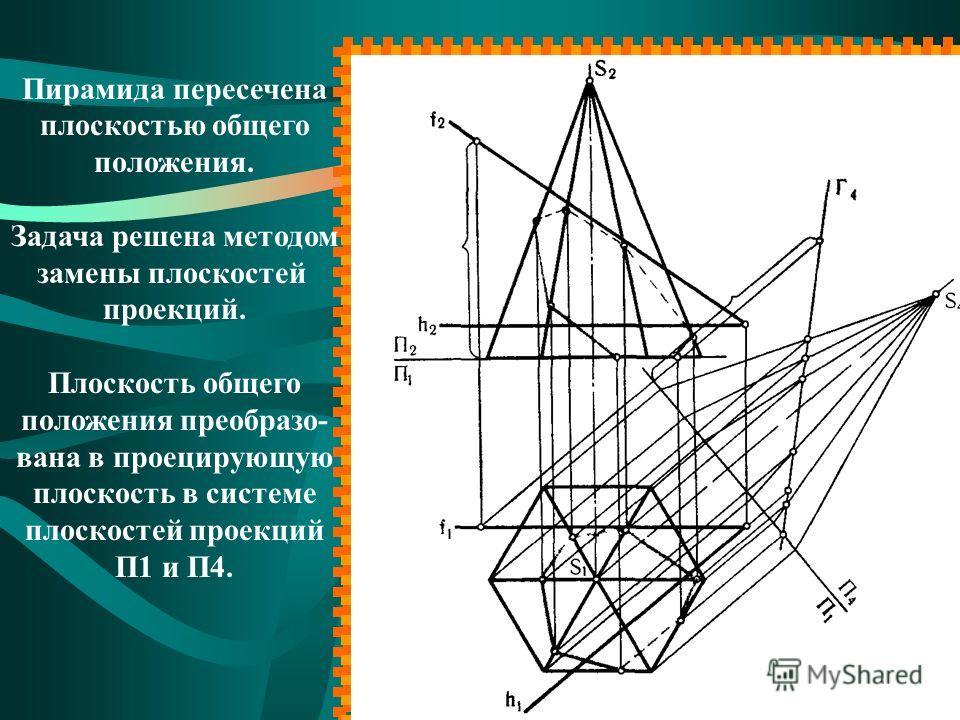 Пирамида пересечена плоскостью общего положения. Задача решена методом замены плоскостей проекций. Плоскость общего положения преобразо- вана в проецирующую плоскость в системе плоскостей проекций П1 и П4.