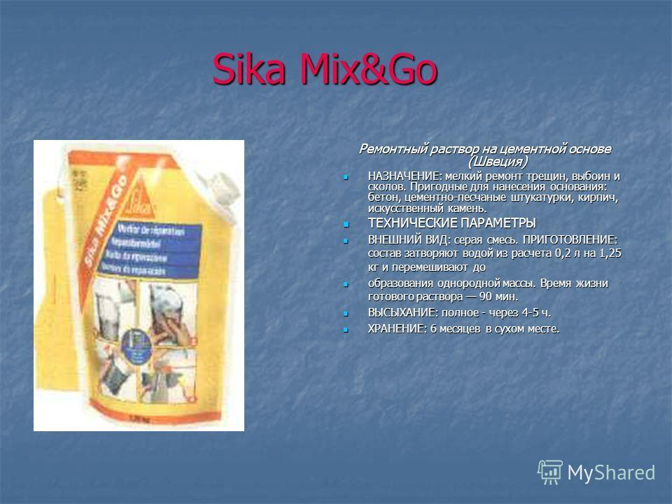 Sika Mix&Go Ремонтный раствор на цементной основе (Швеция) НАЗНАЧЕНИЕ: мелкий ремонт трещин, выбоин и сколов. Пригодные для нанесения основания: бетон, цементно-песчаные штукатурки, кирпич, искусственный камень. НАЗНАЧЕНИЕ: мелкий ремонт трещин, вы