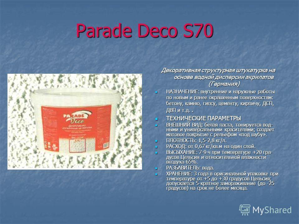 Parade Deco S70 Декоративная структурная штукатурка на основе водной дисперсии акрилатов (Германия) НАЗНАЧЕНИЕ: внутренние и наружные работы по новым и ранее окрашенным поверхностям: бетону, камню, гипсу, цементу, кирпичу, ДСП, ДВП и т.д.. НАЗНАЧЕНИ