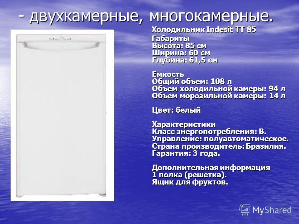 - двухкамерные, многокамерные. Холодильник Indesit TT 85 Холодильник Indesit TT 85 Габариты Высота: 85 см Ширина: 60 см Глубина: 61,5 см Емкость Общий объем: 108 л Объем холодильной камеры: 94 л Объем морозильной камеры: 14 л Цвет: белый Характеристи