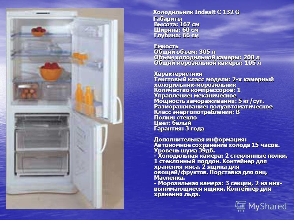 Холодильник Indesit C 132 G Холодильник Indesit C 132 G Габариты Высота: 167 см Ширина: 60 см Глубина: 66 см Емкость Общий объем: 305 л Объем холодильной камеры: 200 л Общий морозильной камеры: 105 л Характеристики Текстовый класс модели: 2-х камерны