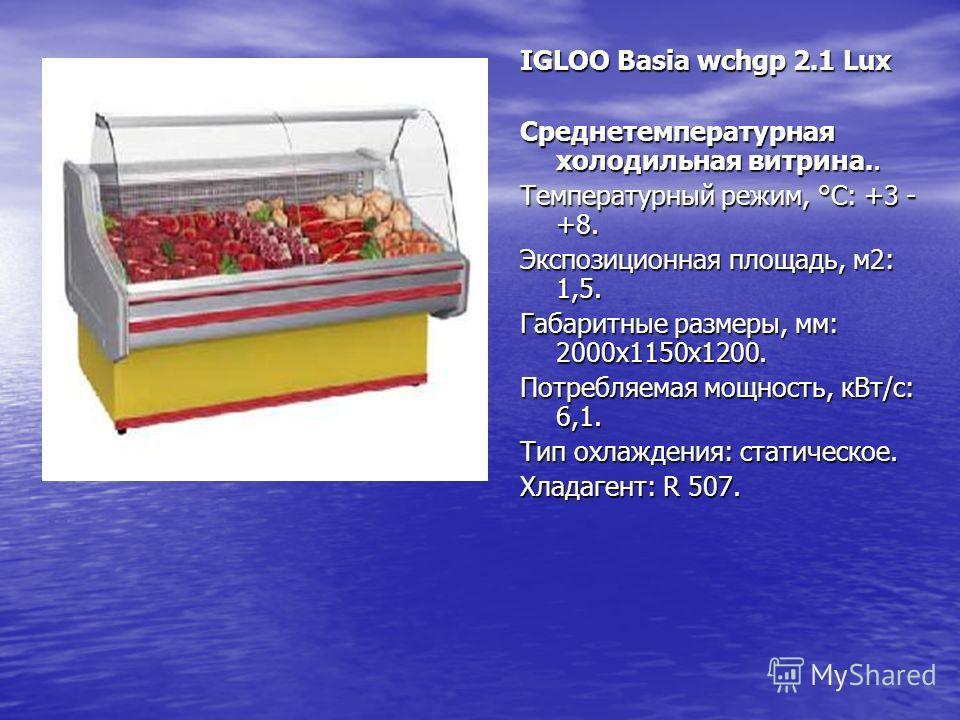 IGLOO Basia wchgp 2.1 Lux Среднетемпературная холодильная витрина.. Температурный режим, °C: +3 - +8. Экспозиционная площадь, м2: 1,5. Габаритные размеры, мм: 2000х1150х1200. Потребляемая мощность, кВт/с: 6,1. Тип охлаждения: статическое. Хладагент: