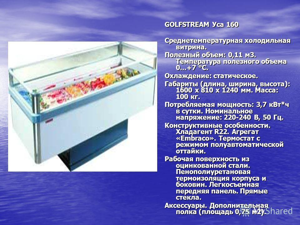 GOLFSTREAM Уса 160 Среднетемпературная холодильная витрина. Полезный объем: 0,11 м3. Температура полезного объема 0…+7 °C. Охлаждение: статическое. Габариты (длина, ширина, высота): 1600 х 810 х 1240 мм. Масса: 100 кг. Потребляемая мощность: 3,7 кВт*