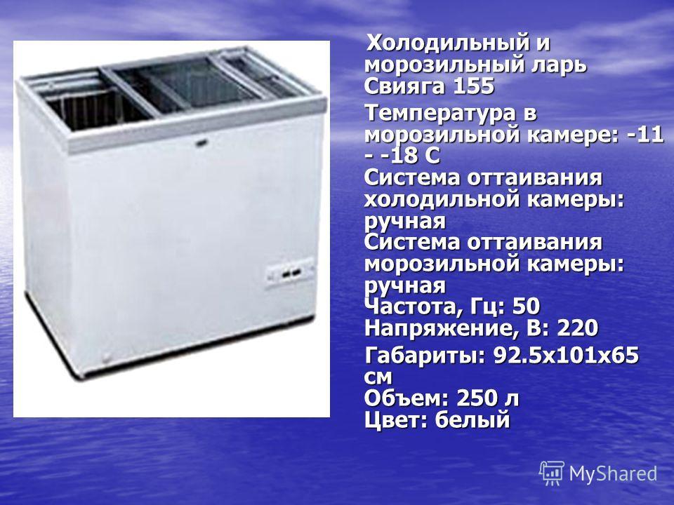 Холодильный и морозильный ларь Свияга 155 Холодильный и морозильный ларь Свияга 155 Температура в морозильной камере: -11 - -18 C Система оттаивания холодильной камеры: ручная Система оттаивания морозильной камеры: ручная Частота, Гц: 50 Напряжение,