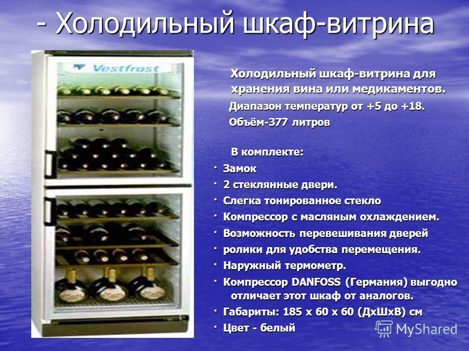- Холодильный шкаф-витрина Холодильный шкаф-витрина для хранения вина или медикаментов. Холодильный шкаф-витрина для хранения вина или медикаментов. Диапазон температур от +5 до +18. Диапазон температур от +5 до +18. Объём-377 литров Объём-377 литров