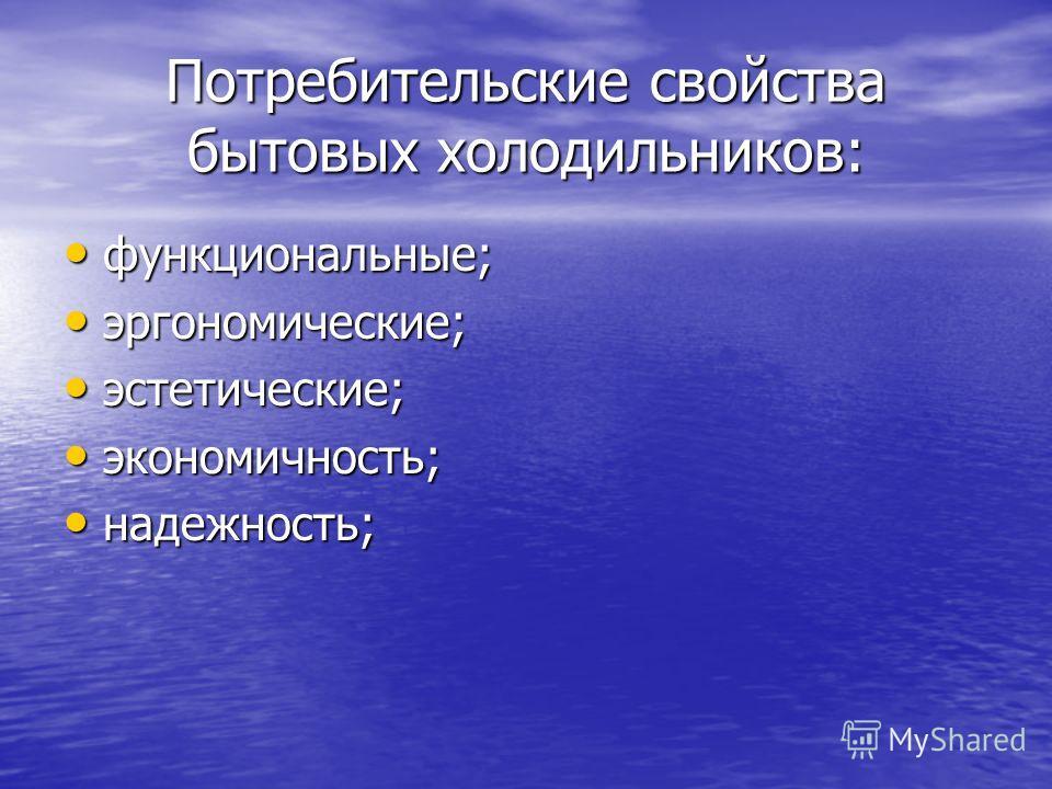 Потребительские свойства бытовых холодильников: функциональные; функциональные; эргономические; эргономические; эстетические; эстетические; экономичность; экономичность; надежность; надежность;