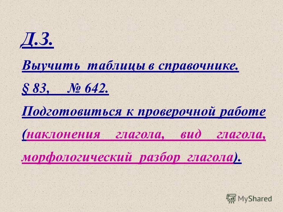 Д.З. Выучить таблицы в справочнике. § 83, 642. Подготовиться к проверочной работе (наклонения глагола, вид глагола, морфологический разбор глагола).