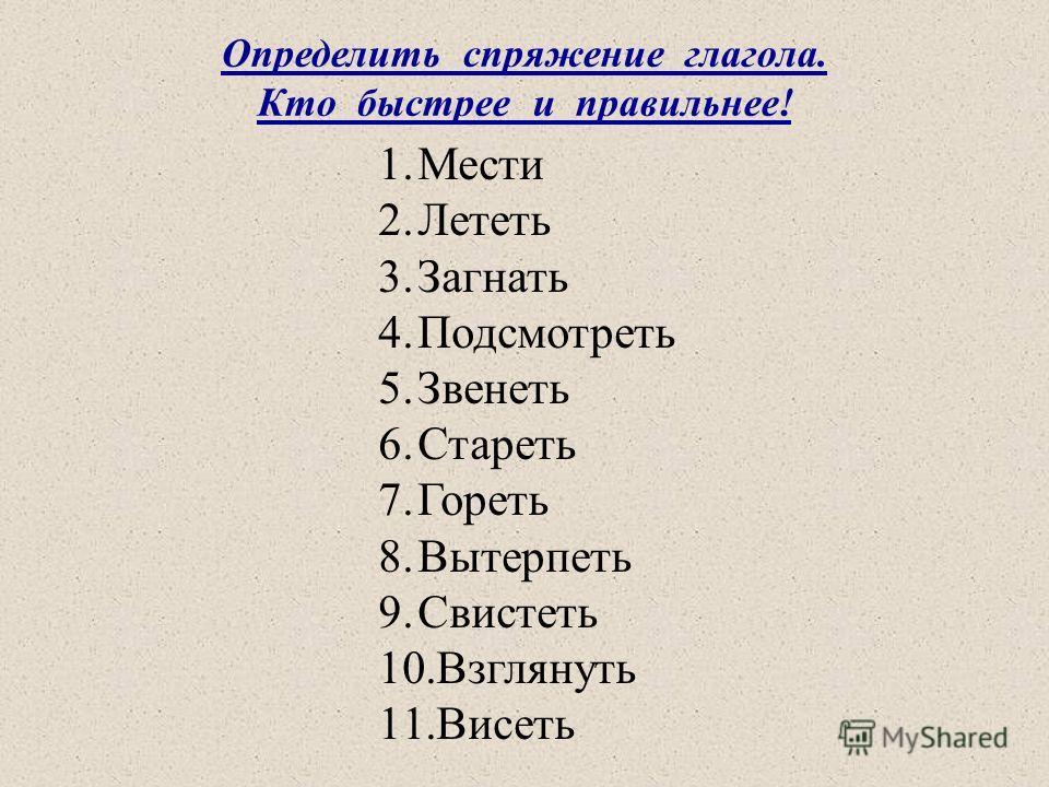 Определить спряжение глагола. Кто быстрее и правильнее! 1.Мести 2.Лететь 3.Загнать 4.Подсмотреть 5.Звенеть 6.Стареть 7.Гореть 8.Вытерпеть 9.Свистеть 10.Взглянуть 11.Висеть