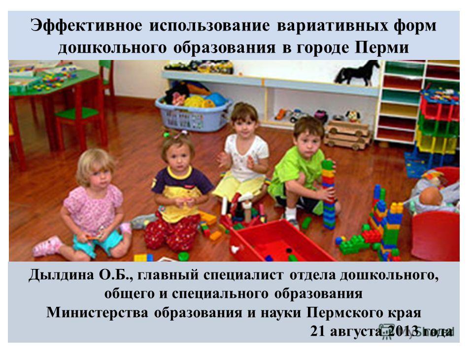 Эффективное использование вариативных форм дошкольного образования в городе Перми Дылдина О.Б., главный специалист отдела дошкольного, общего и специального образования Министерства образования и науки Пермского края 21 августа 2013 года