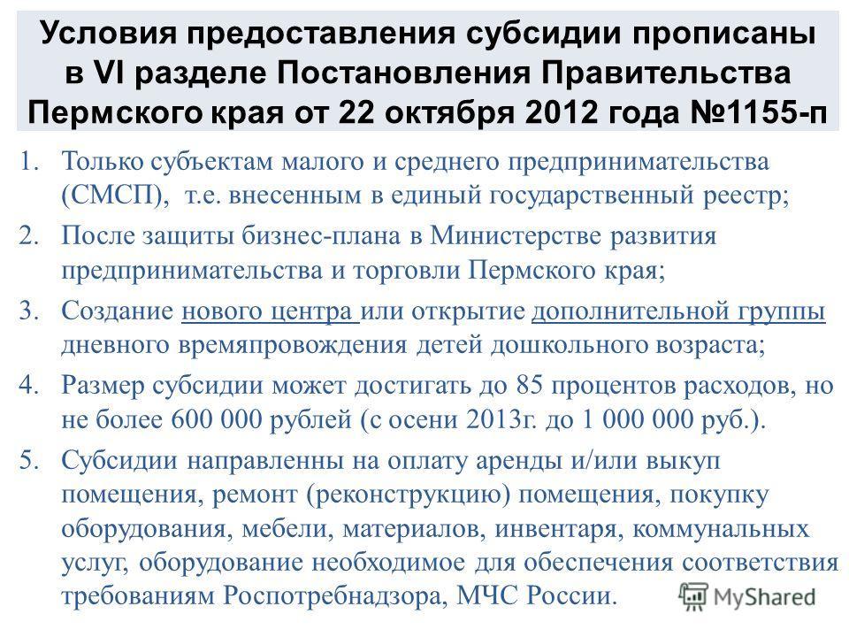 Условия предоставления субсидии прописаны в VI разделе Постановления Правительства Пермского края от 22 октября 2012 года 1155-п 1.Только субъектам малого и среднего предпринимательства (СМСП), т.е. внесенным в единый государственный реестр; 2.После