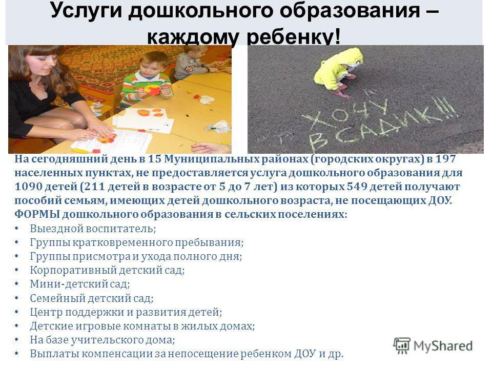 Услуги дошкольного образования – каждому ребенку! На сегодняшний день в 15 Муниципальных районах (городских округах) в 197 населенных пунктах, не предоставляется услуга дошкольного образования для 1090 детей (211 детей в возрасте от 5 до 7 лет) из ко