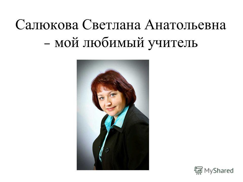 Салюкова Светлана Анатольевна – мой любимый учитель