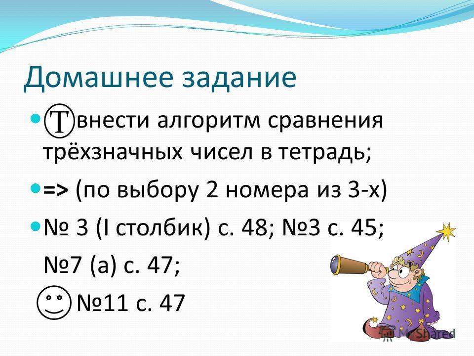 Домашнее задание внести алгоритм сравнения трёхзначных чисел в тетрадь; => (по выбору 2 номера из 3-х) 3 (I столбик) с. 48; 3 с. 45; 7 (а) с. 47; 11 с. 47 Т