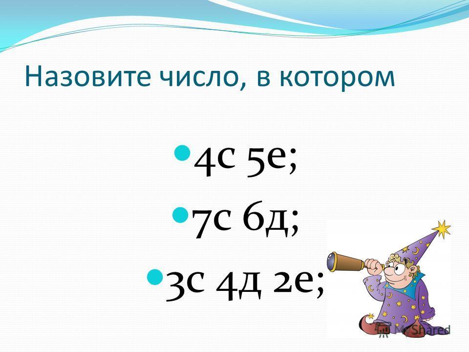 Назовите число, в котором 4с 5е; 7с 6д; 3с 4д 2е;