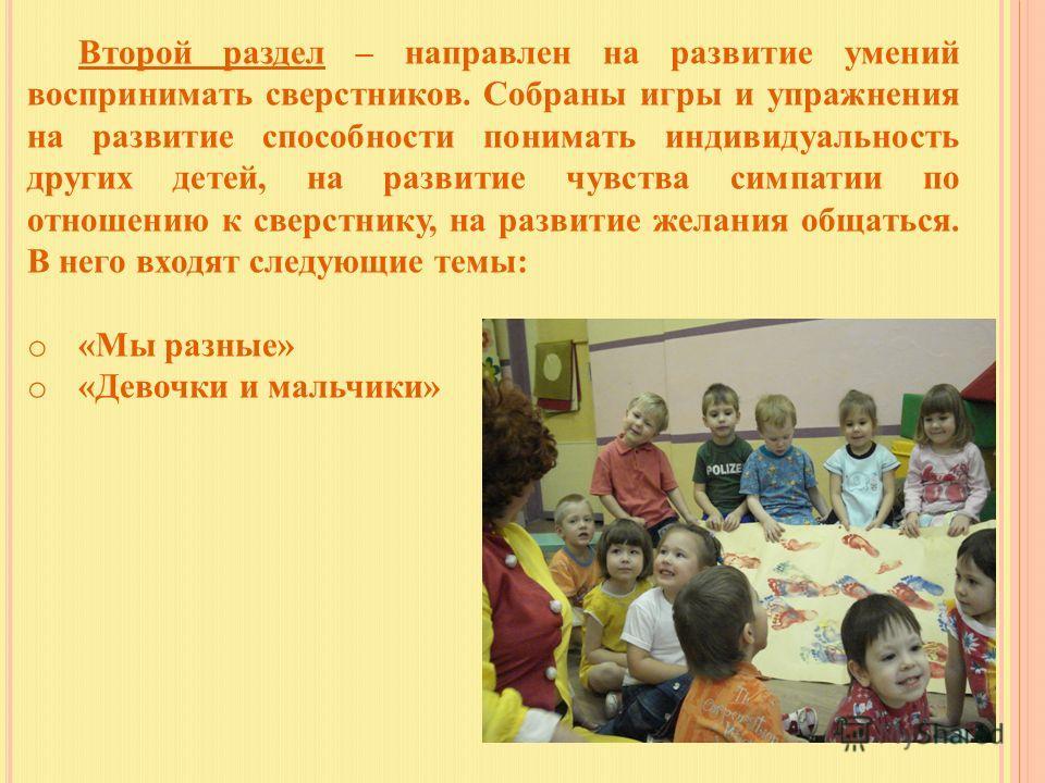 Второй раздел – направлен на развитие умений воспринимать сверстников. Собраны игры и упражнения на развитие способности понимать индивидуальность других детей, на развитие чувства симпатии по отношению к сверстнику, на развитие желания общаться. В н