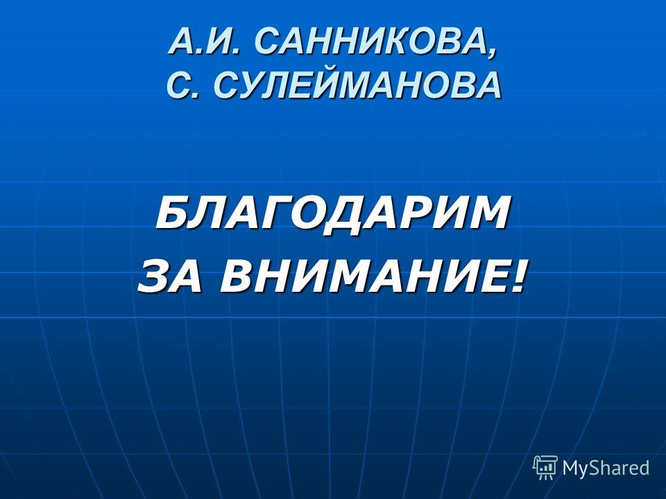 А.И. САННИКОВА, С. СУЛЕЙМАНОВА БЛАГОДАРИМ ЗА ВНИМАНИЕ!