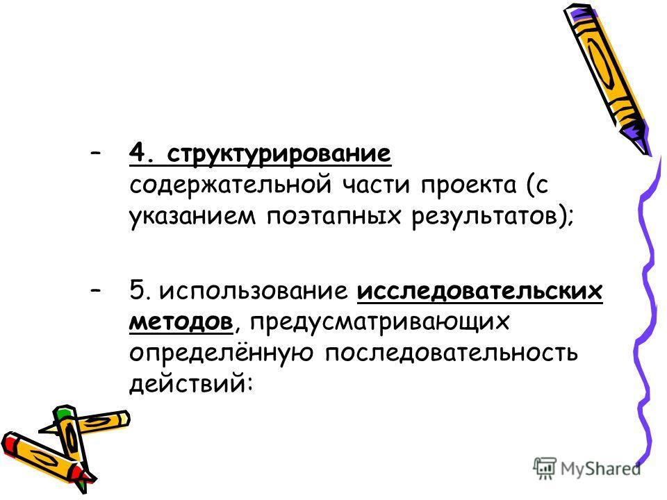 –4. структурирование содержательной части проекта (с указанием поэтапных результатов); –5. использование исследовательских методов, предусматривающих определённую последовательность действий: