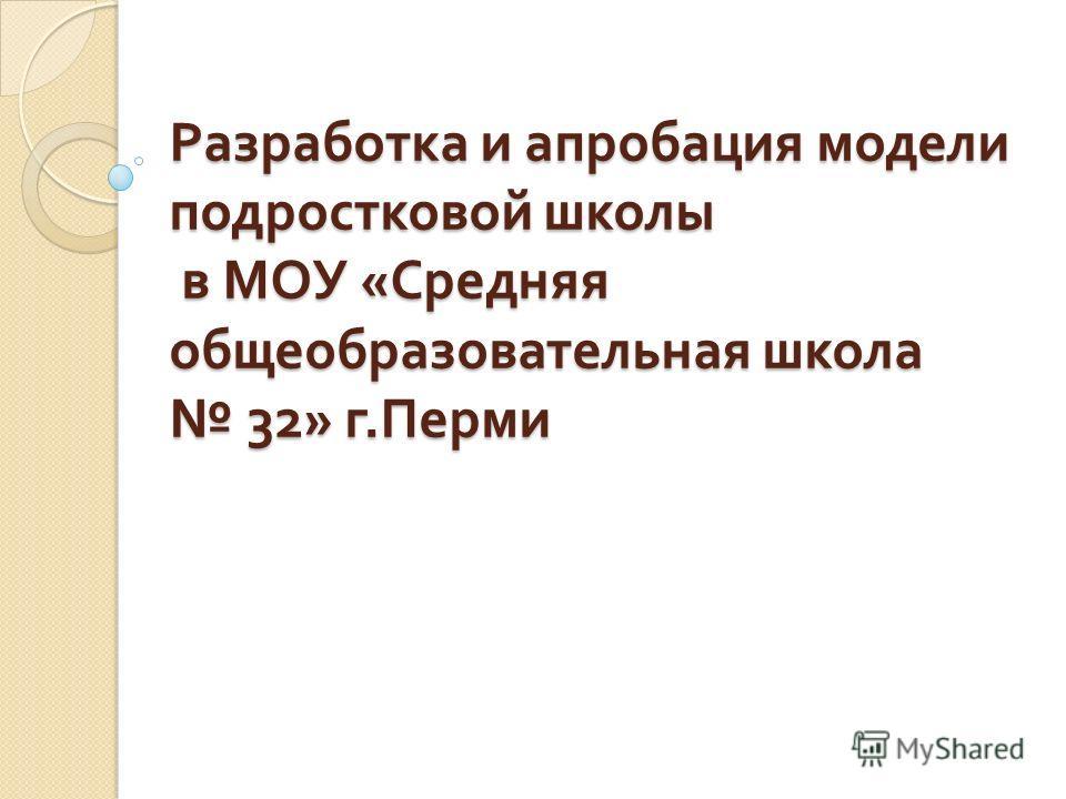 Разработка и апробация модели подростковой школы в МОУ « Средняя общеобразовательная школа 32» г. Перми