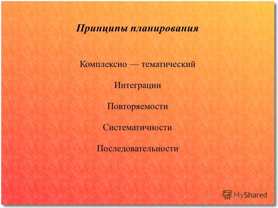 Принципы планирования Комплексно тематический Интеграции Повторяемости Систематичности Последовательности