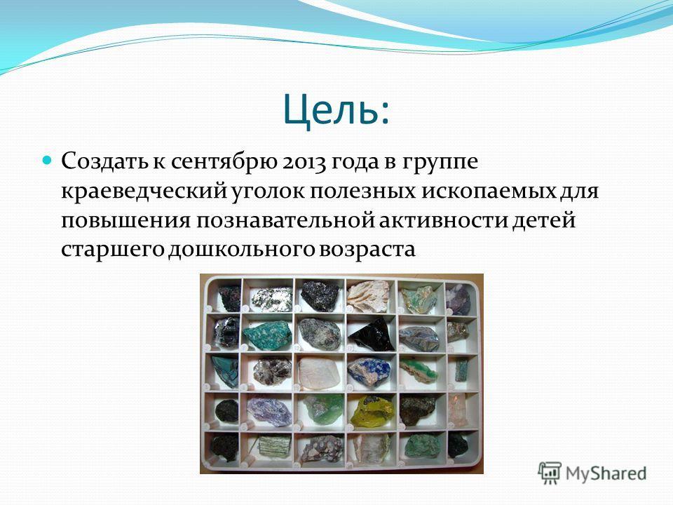 Цель: Создать к сентябрю 2013 года в группе краеведческий уголок полезных ископаемых для повышения познавательной активности детей старшего дошкольного возраста