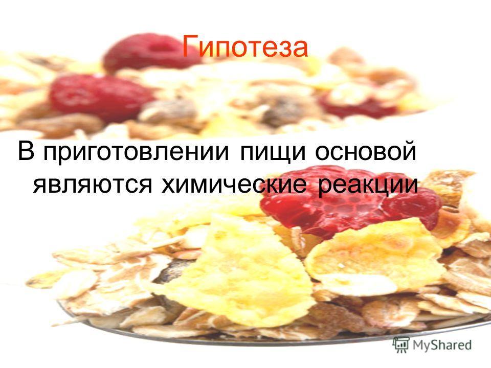 Гипотеза В приготовлении пищи основой являются химические реакции